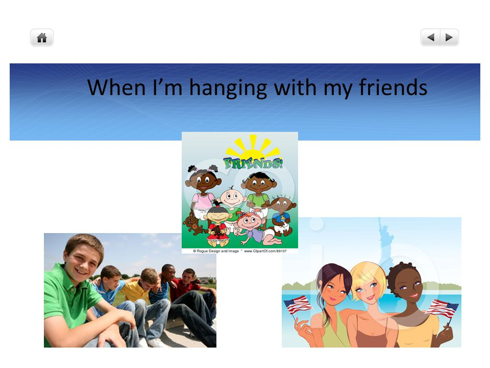 When I'm hanging with my friends