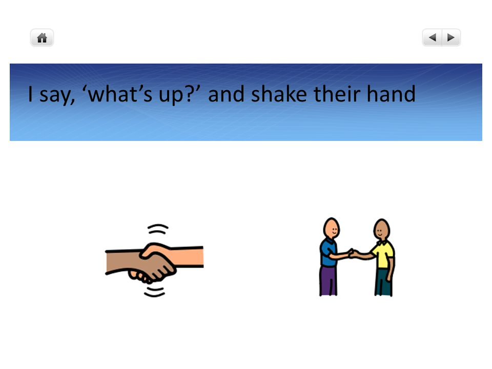 I say, 'what's up?' and shake their hand