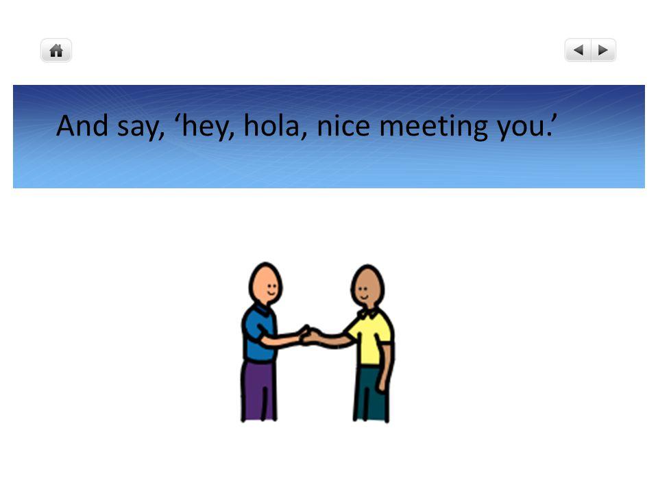 And say, 'hey, hola, nice meeting you.'