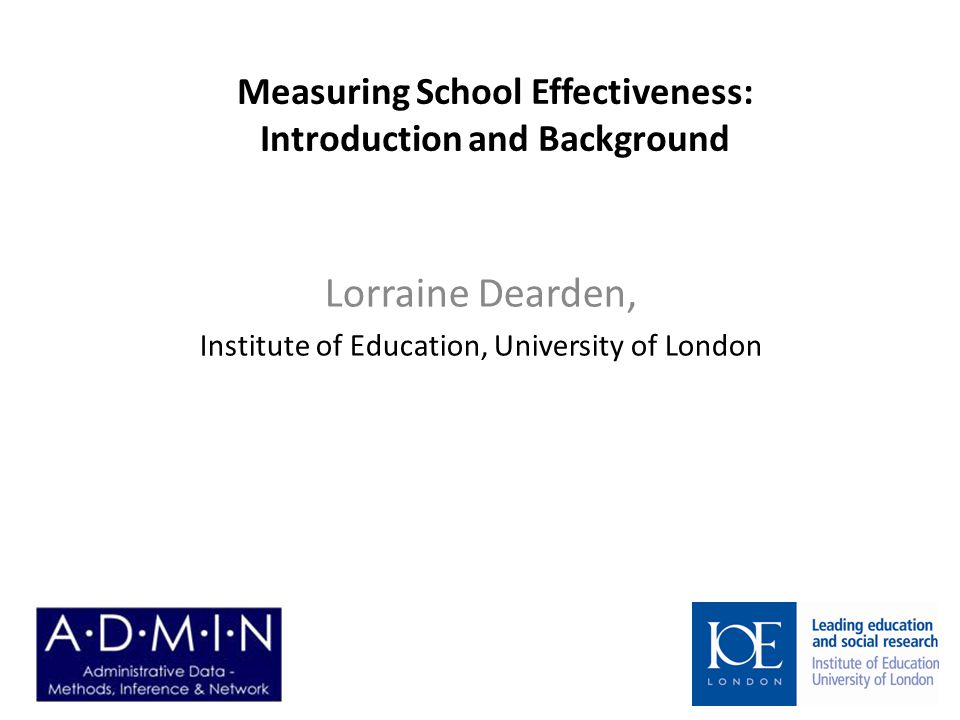 Measuring School Effectiveness: Introduction and Background Lorraine Dearden, Institute of Education, University of London