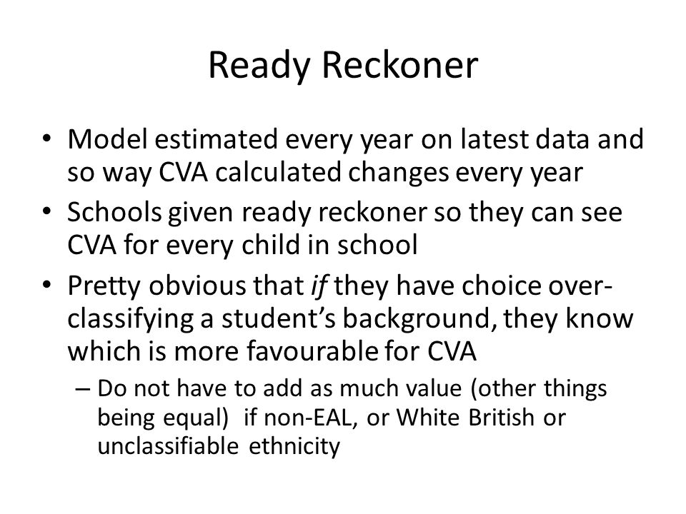 Ready Reckoner Model estimated every year on latest data and so way CVA calculated changes every year Schools given ready reckoner so they can see CVA for every child in school Pretty obvious that if they have choice over- classifying a student's background, they know which is more favourable for CVA – Do not have to add as much value (other things being equal) if non-EAL, or White British or unclassifiable ethnicity