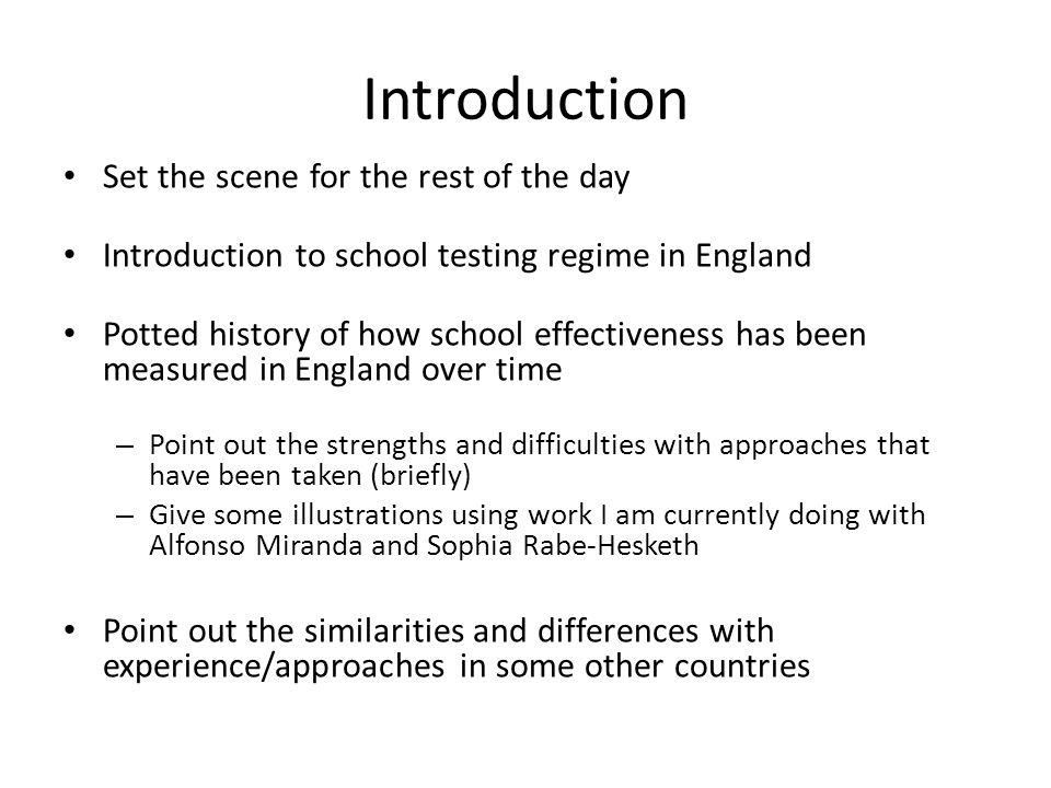 Introduction Set the scene for the rest of the day Introduction to school testing regime in England Potted history of how school effectiveness has been measured in England over time – Point out the strengths and difficulties with approaches that have been taken (briefly) – Give some illustrations using work I am currently doing with Alfonso Miranda and Sophia Rabe-Hesketh Point out the similarities and differences with experience/approaches in some other countries