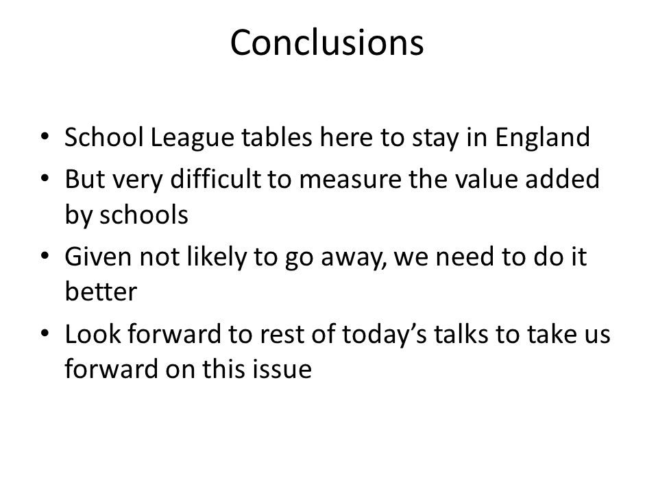 Conclusions School League tables here to stay in England But very difficult to measure the value added by schools Given not likely to go away, we need to do it better Look forward to rest of today's talks to take us forward on this issue