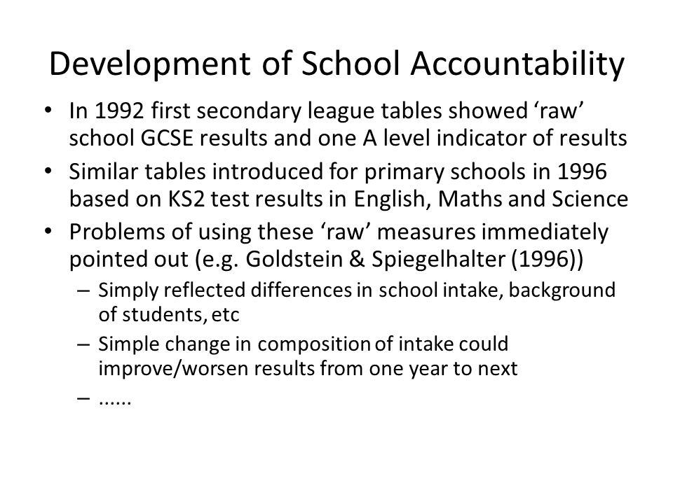 Development of School Accountability In 1992 first secondary league tables showed 'raw' school GCSE results and one A level indicator of results Similar tables introduced for primary schools in 1996 based on KS2 test results in English, Maths and Science Problems of using these 'raw' measures immediately pointed out (e.g.