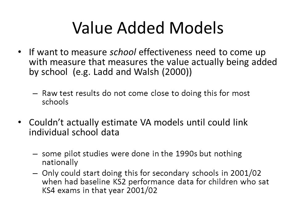 Value Added Models If want to measure school effectiveness need to come up with measure that measures the value actually being added by school (e.g.
