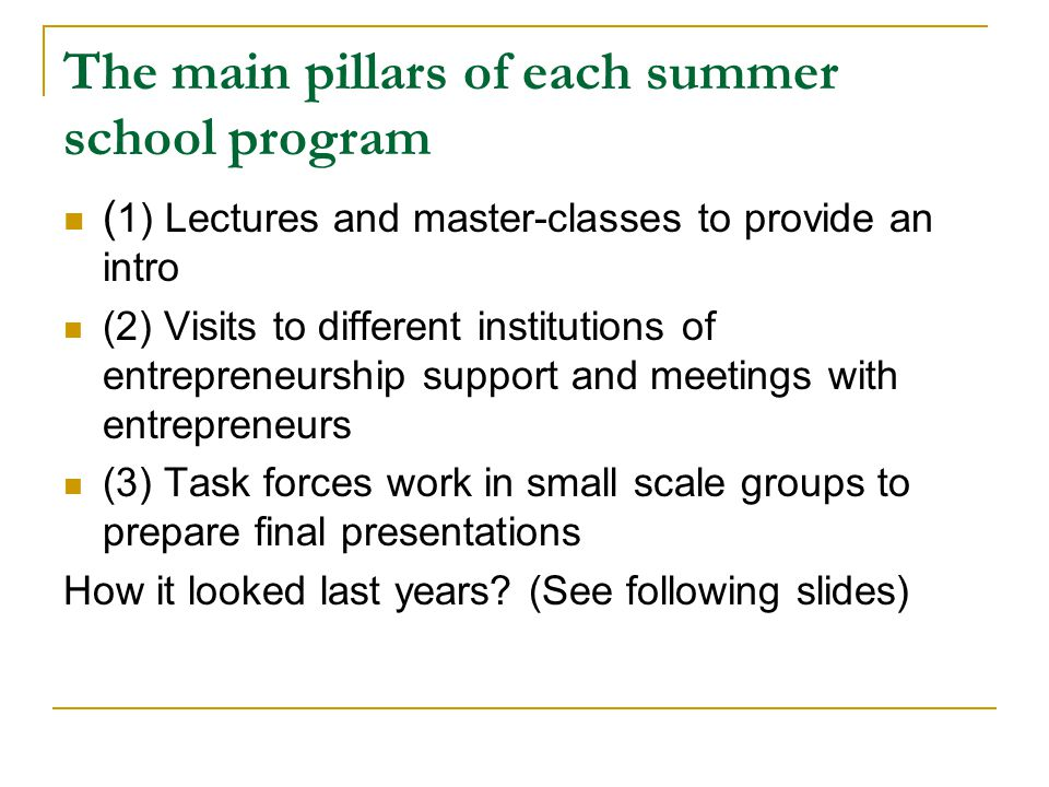 The main pillars of each summer school program ( 1) Lectures and master-classes to provide an intro (2) Visits to different institutions of entrepreneurship support and meetings with entrepreneurs (3) Task forces work in small scale groups to prepare final presentations How it looked last years.