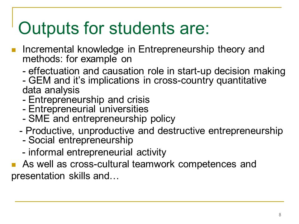 8 Outputs for students are: Incremental knowledge in Entrepreneurship theory and methods: for example on - effectuation and causation role in start-up decision making - GEM and it's implications in cross-country quantitative data analysis - Entrepreneurship and crisis - Entrepreneurial universities - SME and entrepreneurship policy - Productive, unproductive and destructive entrepreneurship - Social entrepreneurship - informal entrepreneurial activity As well as cross-cultural teamwork competences and presentation skills and…