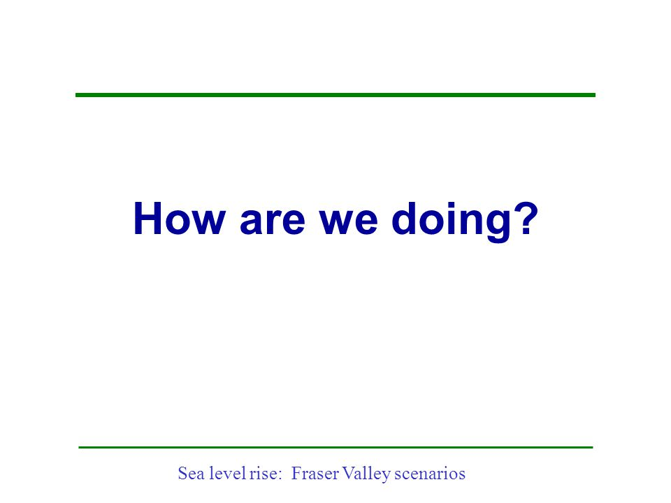 Sea level rise: Fraser Valley scenarios How are we doing?