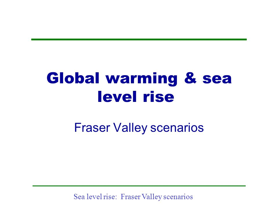 Sea level rise: Fraser Valley scenarios Global Mean Temperature & Risks Source: Stronger Evidence but New Challenges: Climate Change Science 2001-2005;Will Steffen; Executive Director of the International Geosphere-Biosphere Programme (IGBP) from 1998 through mid-2004 and, since then, as IGBP Chief Scientist and as Director of the Centre for Resource and Environmental Studies, at the Australian National University.