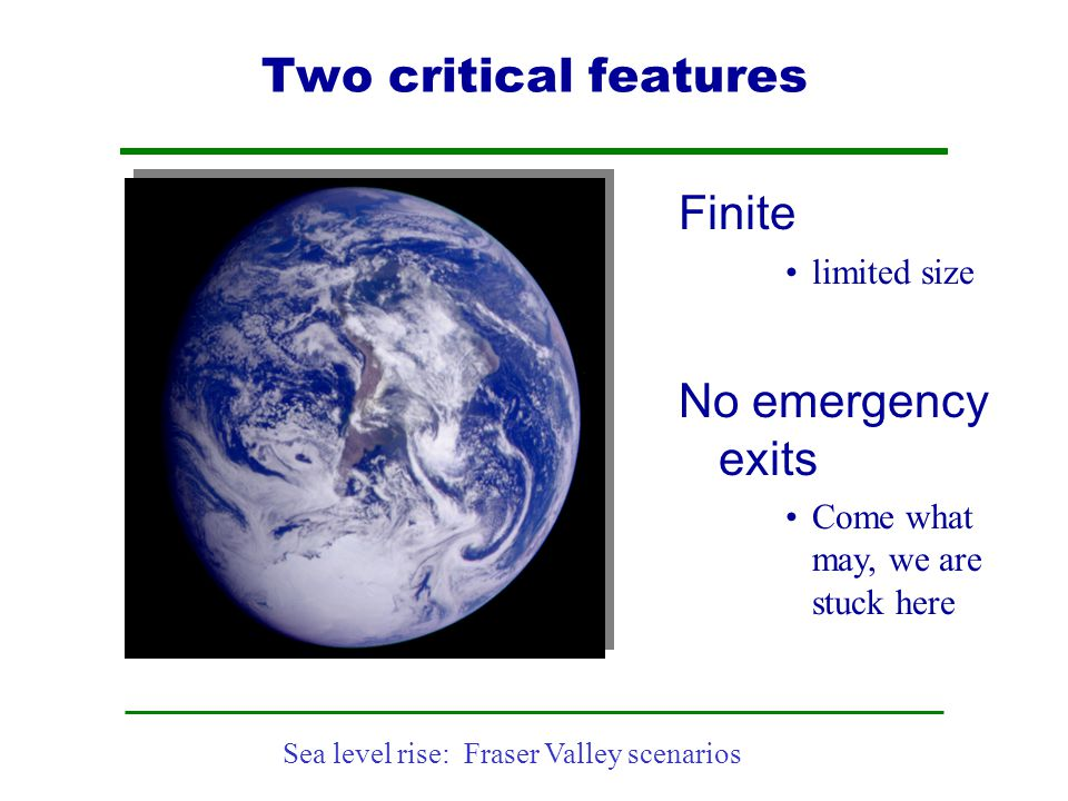 Sea level rise: Fraser Valley scenarios Two critical features Finite limited size No emergency exits Come what may, we are stuck here