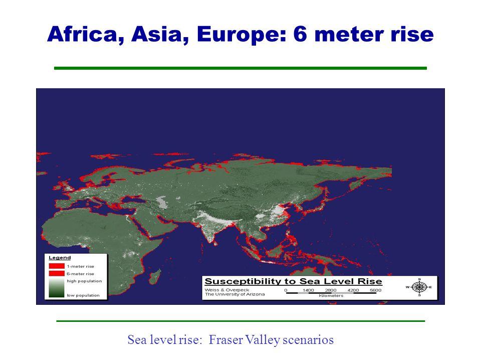 Sea level rise: Fraser Valley scenarios Africa, Asia, Europe: 6 meter rise