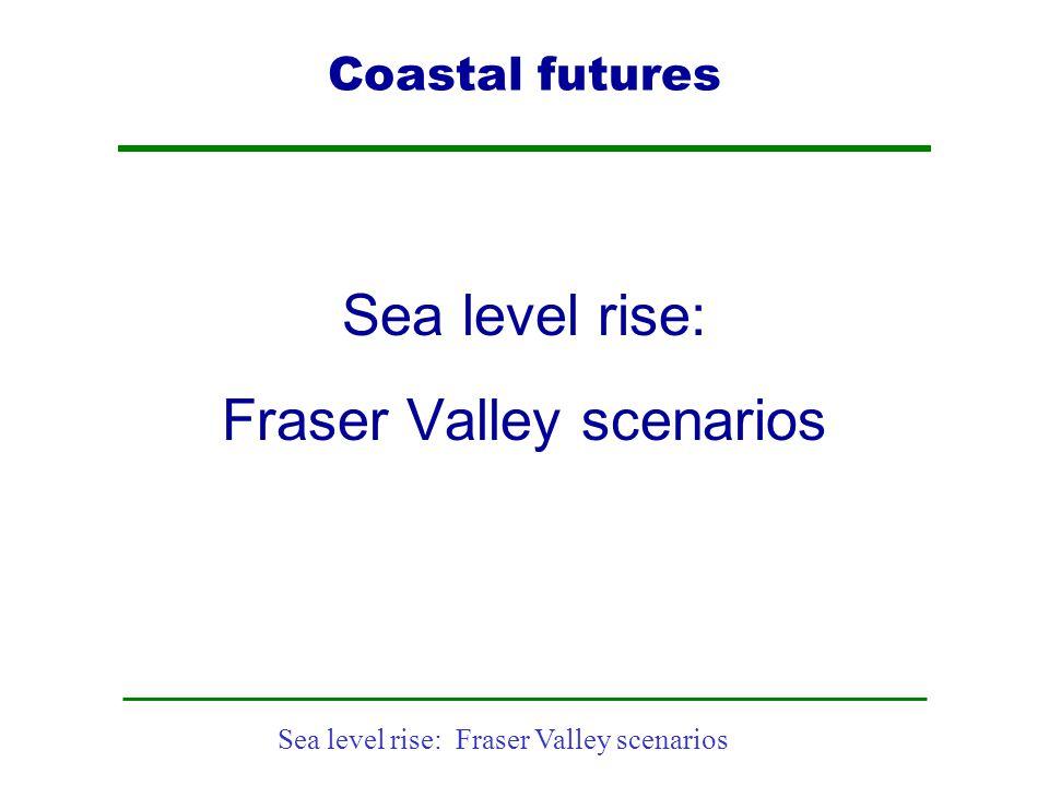 Sea level rise: Fraser Valley scenarios Coastal futures Sea level rise: Fraser Valley scenarios