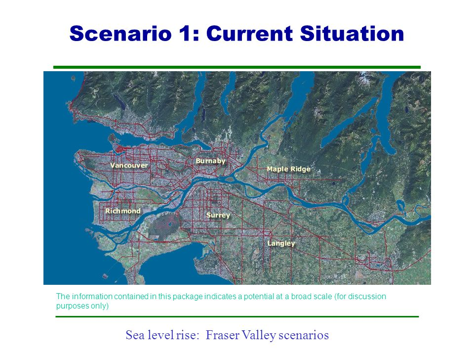 Sea level rise: Fraser Valley scenarios The information contained in this package indicates a potential at a broad scale (for discussion purposes only