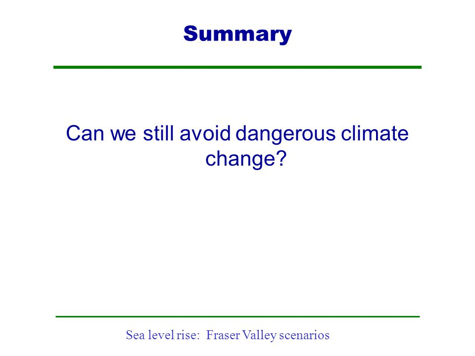 Sea level rise: Fraser Valley scenarios Summary Can we still avoid dangerous climate change?