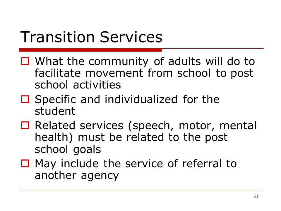 Transition Services  What the community of adults will do to facilitate movement from school to post school activities  Specific and individualized