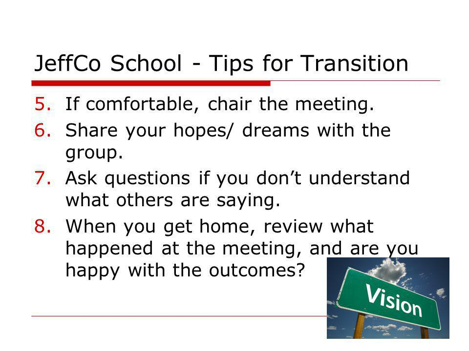 27 JeffCo School - Tips for Transition 5.If comfortable, chair the meeting. 6.Share your hopes/ dreams with the group. 7.Ask questions if you don't un
