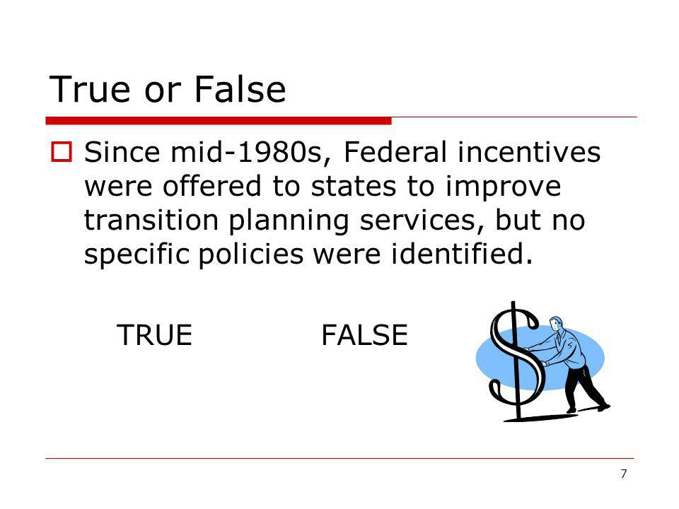 True or False  Since mid-1980s, Federal incentives were offered to states to improve transition planning services, but no specific policies were iden