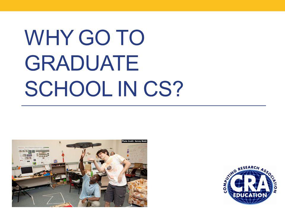 WHY GO TO GRADUATE SCHOOL IN CS