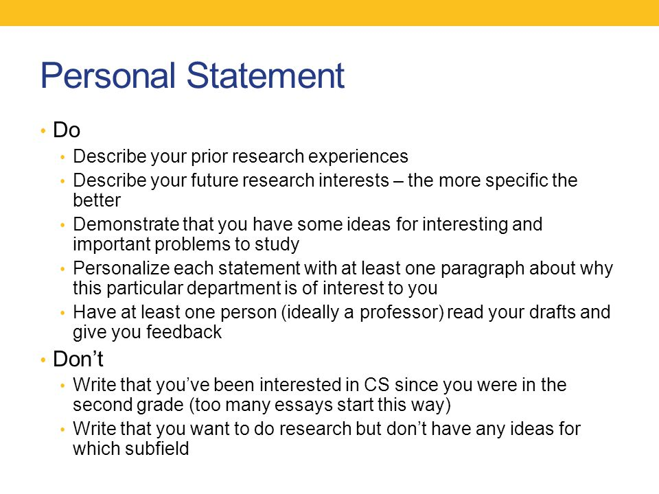 Personal Statement Do Describe your prior research experiences Describe your future research interests – the more specific the better Demonstrate that you have some ideas for interesting and important problems to study Personalize each statement with at least one paragraph about why this particular department is of interest to you Have at least one person (ideally a professor) read your drafts and give you feedback Don't Write that you've been interested in CS since you were in the second grade (too many essays start this way) Write that you want to do research but don't have any ideas for which subfield