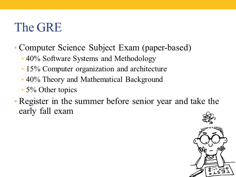 The GRE Computer Science Subject Exam (paper-based) 40% Software Systems and Methodology 15% Computer organization and architecture 40% Theory and Mathematical Background 5% Other topics Register in the summer before senior year and take the early fall exam