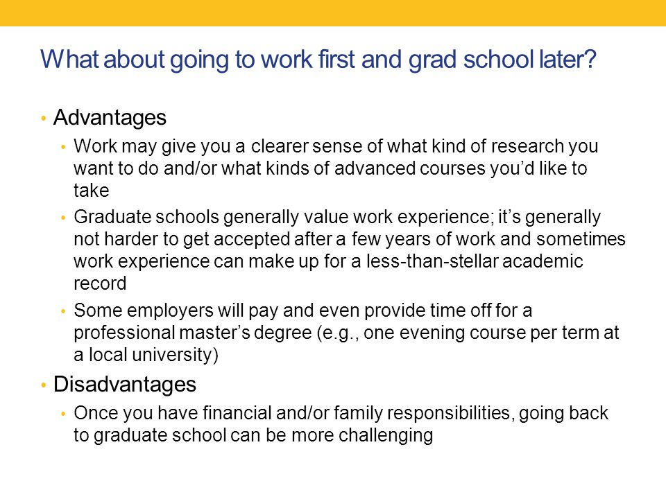 What about going to work first and grad school later.