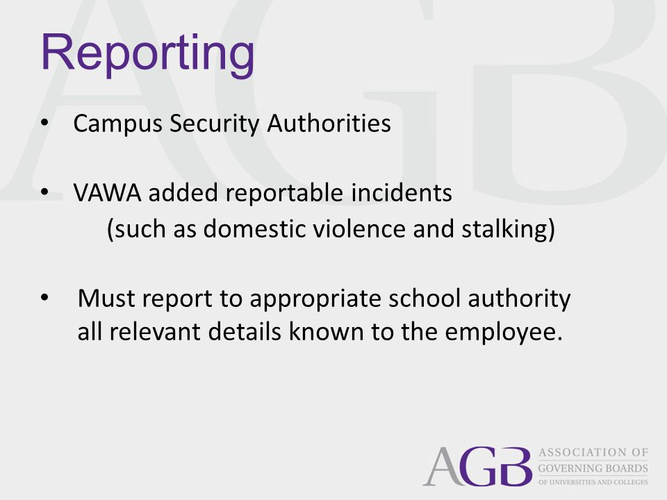 Campus Security Authorities VAWA added reportable incidents (such as domestic violence and stalking) Must report to appropriate school authority all relevant details known to the employee.