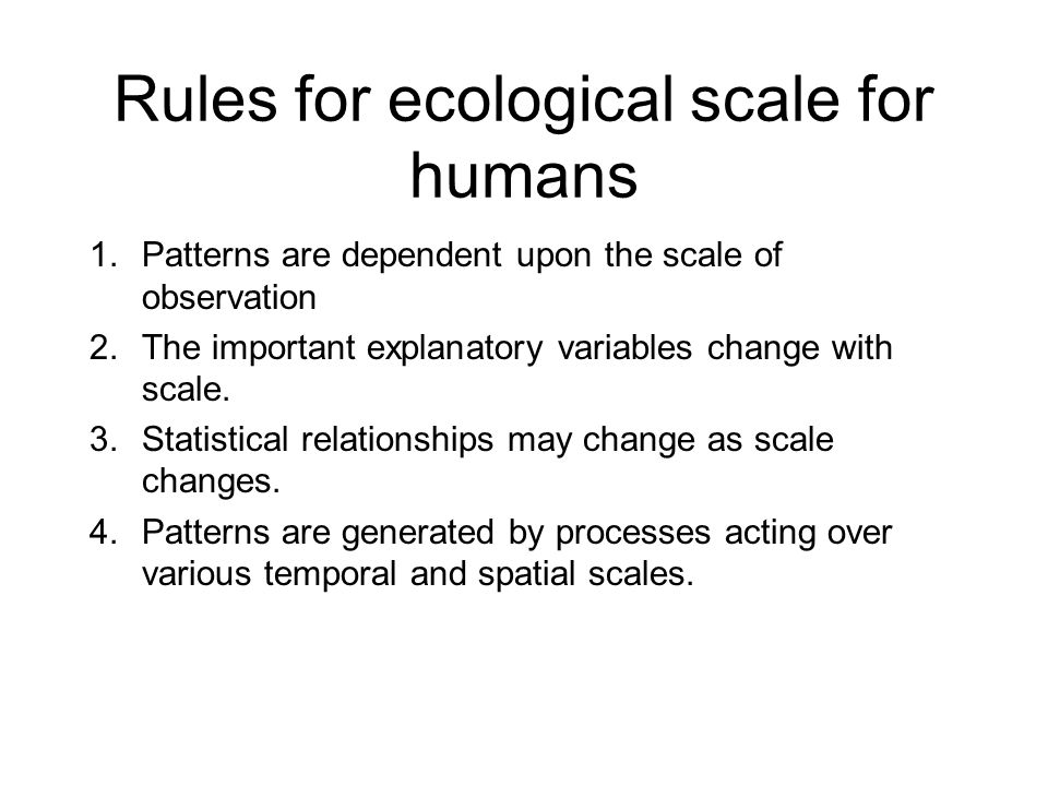 Rules for ecological scale for humans 1.Patterns are dependent upon the scale of observation 2.The important explanatory variables change with scale.
