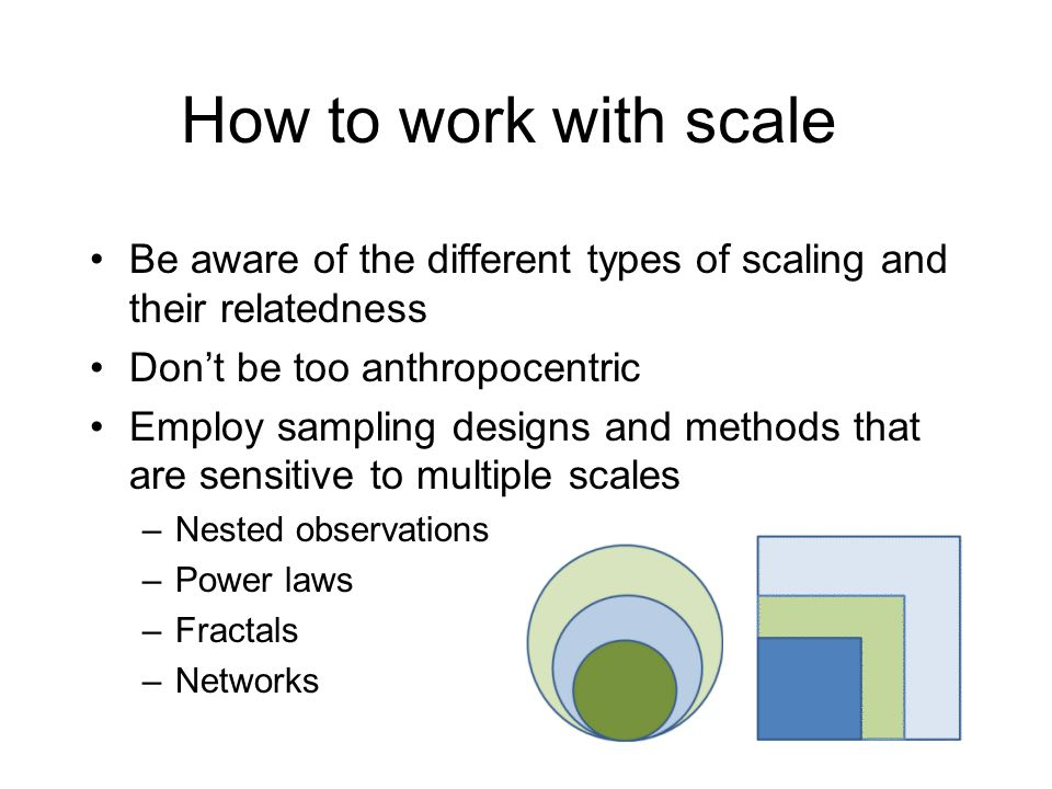 Be aware of the different types of scaling and their relatedness Don't be too anthropocentric Employ sampling designs and methods that are sensitive t