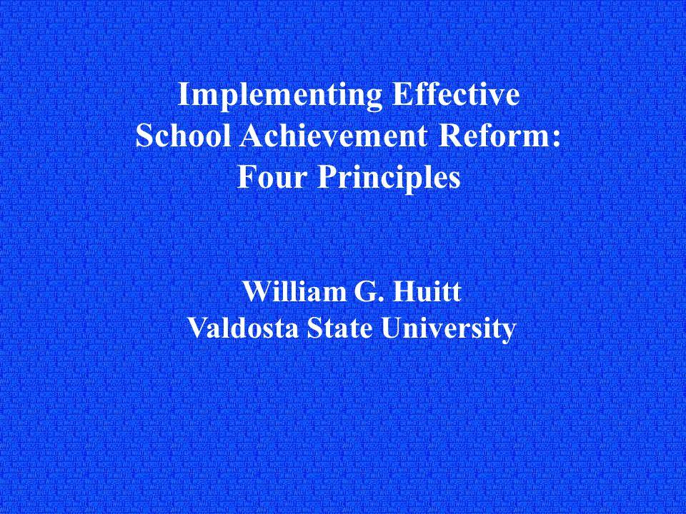 Implementing Effective School Achievement Reform: Four Principles William G. Huitt Valdosta State University