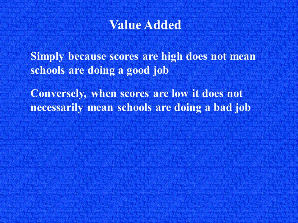 Value Added Simply because scores are high does not mean schools are doing a good job Conversely, when scores are low it does not necessarily mean schools are doing a bad job