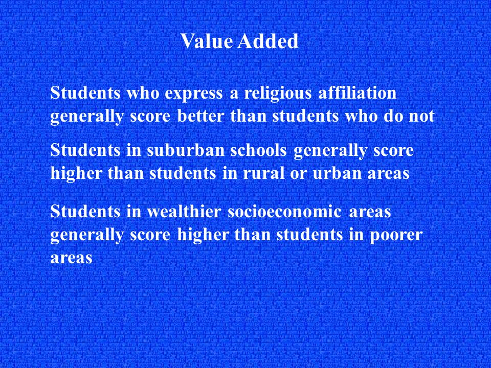 Value Added Students who express a religious affiliation generally score better than students who do not Students in suburban schools generally score higher than students in rural or urban areas Students in wealthier socioeconomic areas generally score higher than students in poorer areas