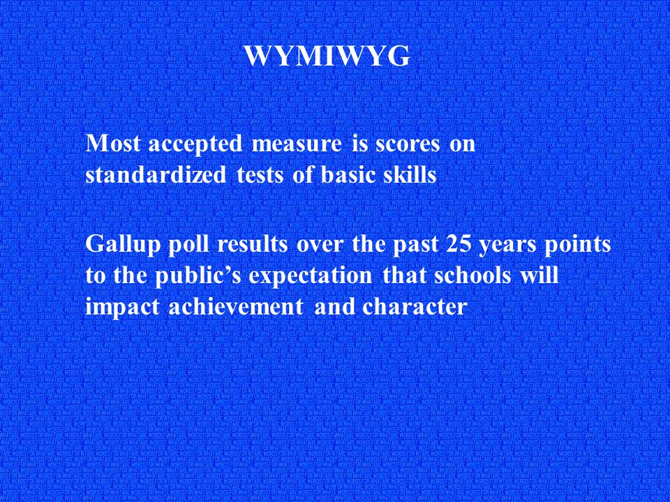 WYMIWYG Most accepted measure is scores on standardized tests of basic skills Gallup poll results over the past 25 years points to the public's expectation that schools will impact achievement and character
