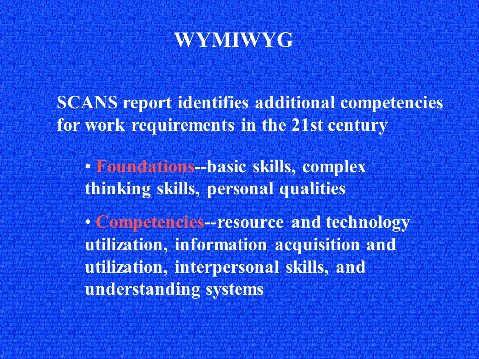 WYMIWYG Critique of SCANS report identifies additional requirements Cognition--abstract thinking, global thinking, imagination, etc.