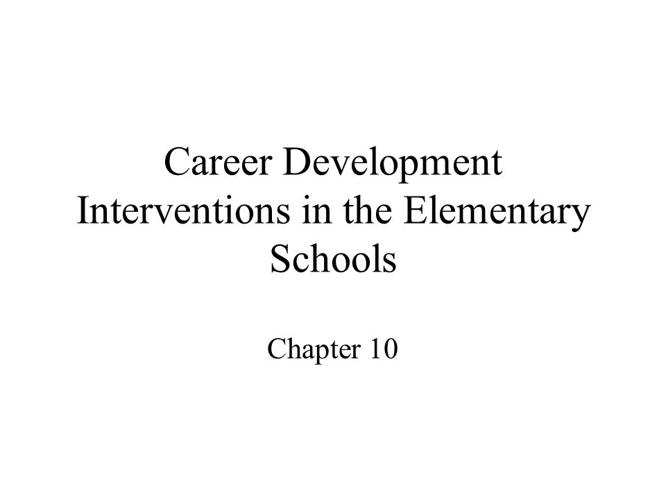 Career Development Interventions in the Elementary Schools Chapter 10