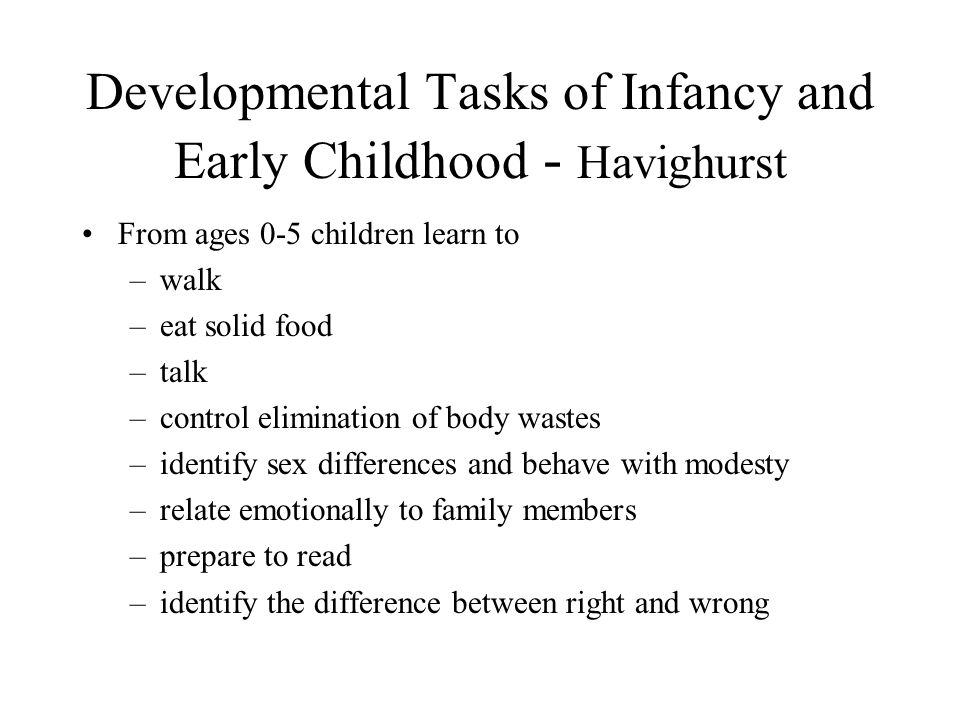 Developmental Tasks of Infancy and Early Childhood - Havighurst From ages 0-5 children learn to –walk –eat solid food –talk –control elimination of bo