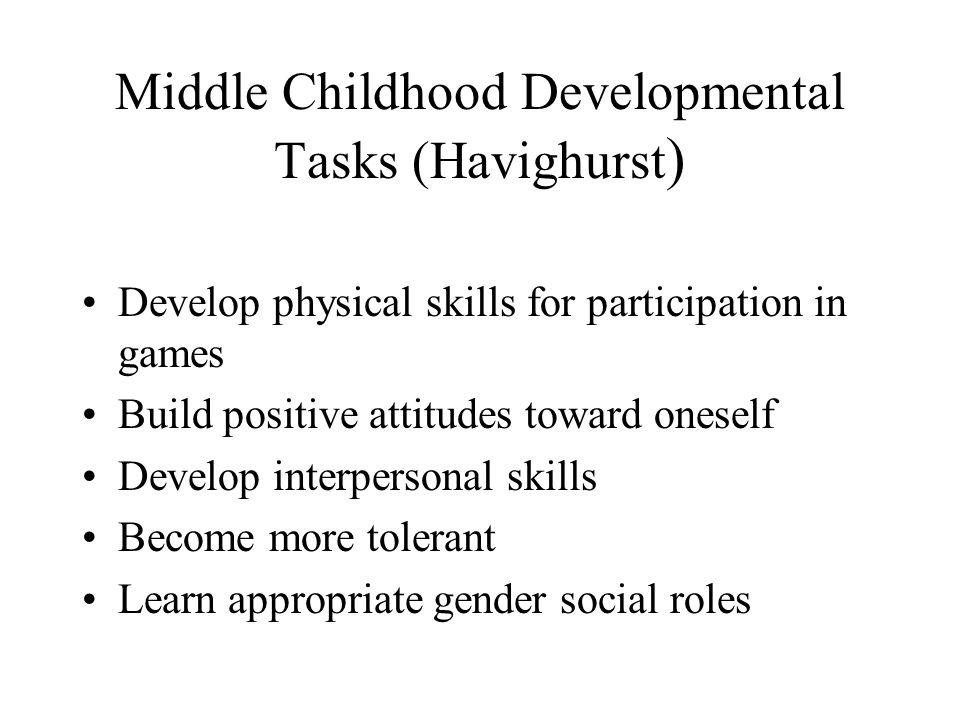 Middle Childhood Developmental Tasks (Havighurst ) Develop physical skills for participation in games Build positive attitudes toward oneself Develop