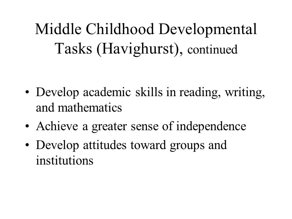 Middle Childhood Developmental Tasks (Havighurst), continued Develop academic skills in reading, writing, and mathematics Achieve a greater sense of i