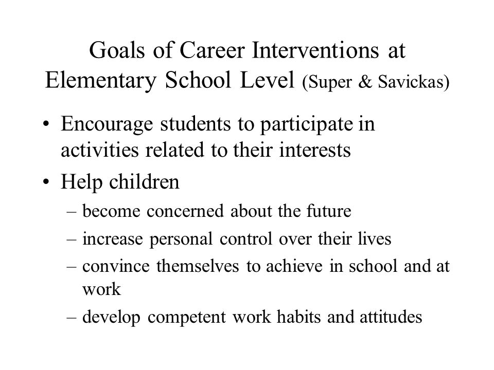 Goals of Career Interventions at Elementary School Level (Super & Savickas) Encourage students to participate in activities related to their interests