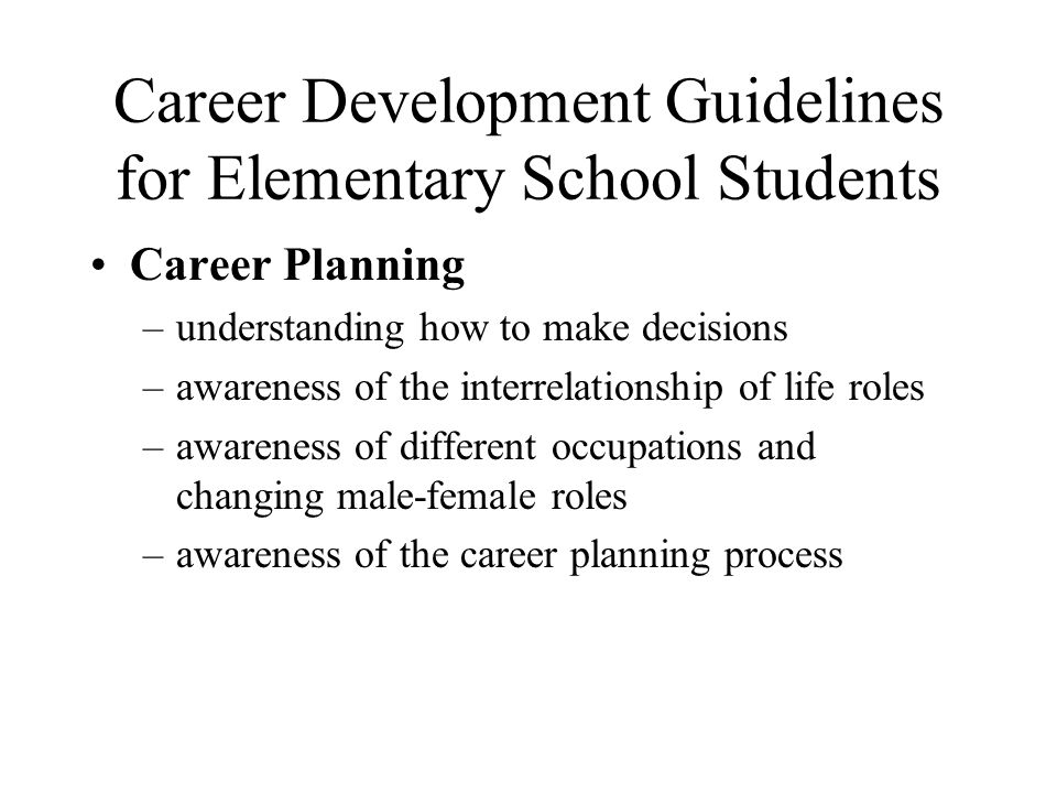 Career Development Guidelines for Elementary School Students Career Planning –understanding how to make decisions –awareness of the interrelationship