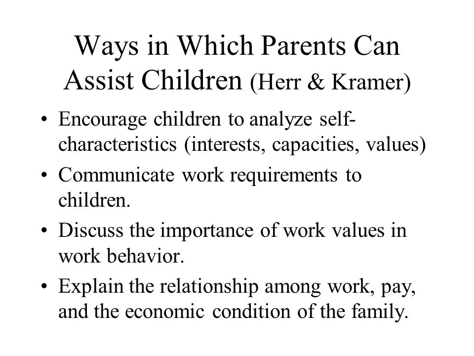 Ways in Which Parents Can Assist Children (Herr & Kramer) Encourage children to analyze self- characteristics (interests, capacities, values) Communic