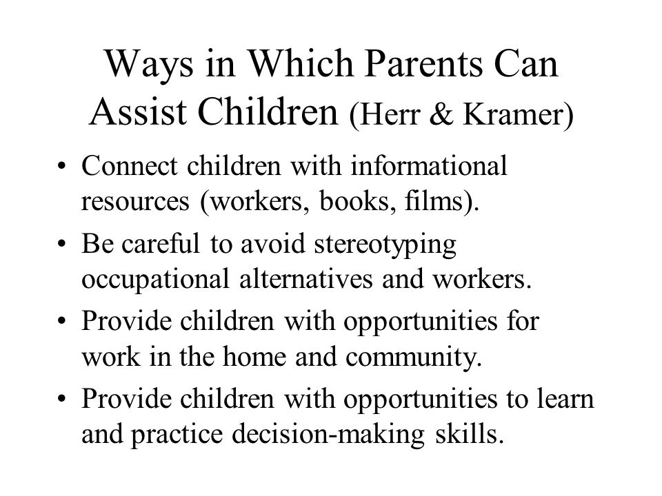 Ways in Which Parents Can Assist Children (Herr & Kramer) Connect children with informational resources (workers, books, films). Be careful to avoid s
