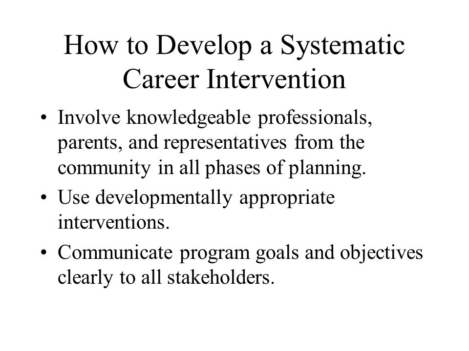 How to Develop a Systematic Career Intervention Involve knowledgeable professionals, parents, and representatives from the community in all phases of