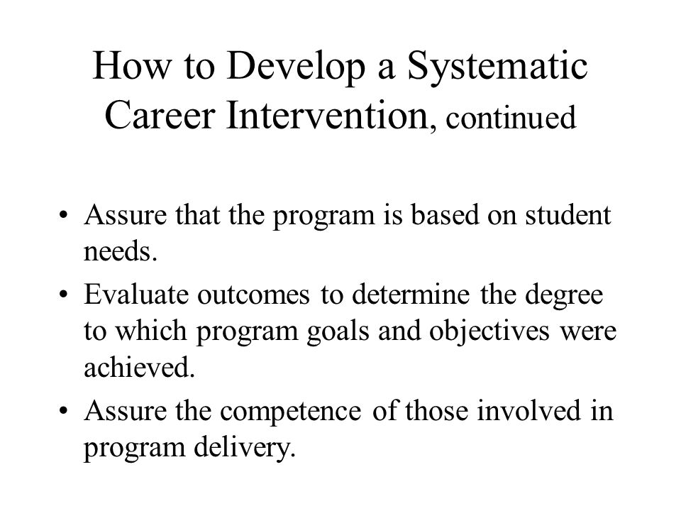 How to Develop a Systematic Career Intervention, continued Assure that the program is based on student needs. Evaluate outcomes to determine the degre