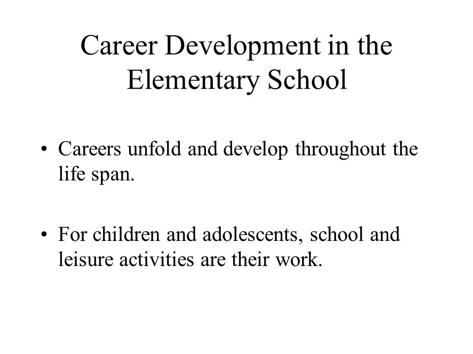 Career Development in the Elementary School Careers unfold and develop throughout the life span. For children and adolescents, school and leisure acti