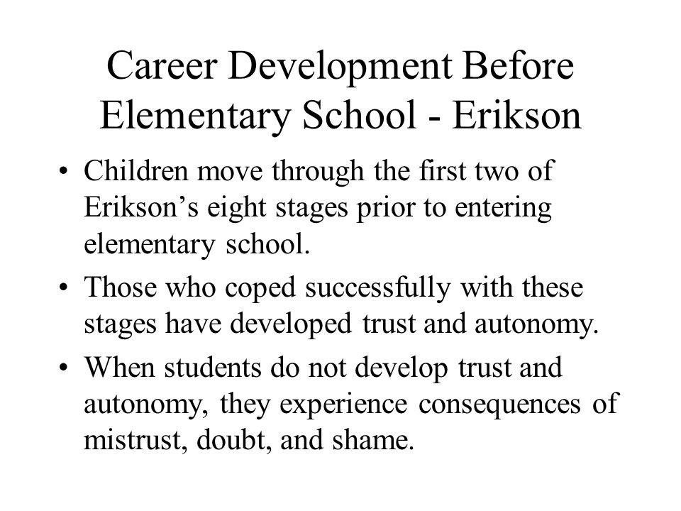 Career Development Before Elementary School - Erikson Children move through the first two of Erikson's eight stages prior to entering elementary schoo