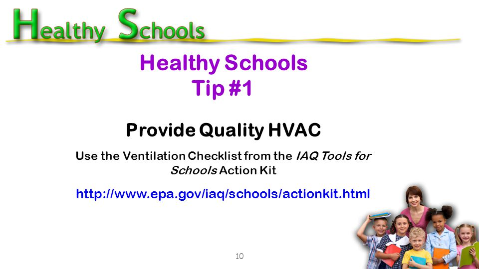 Healthy Schools Tip #1 10 Provide Quality HVAC Use the Ventilation Checklist from the IAQ Tools for Schools Action Kit http://www.epa.gov/iaq/schools/actionkit.html 10