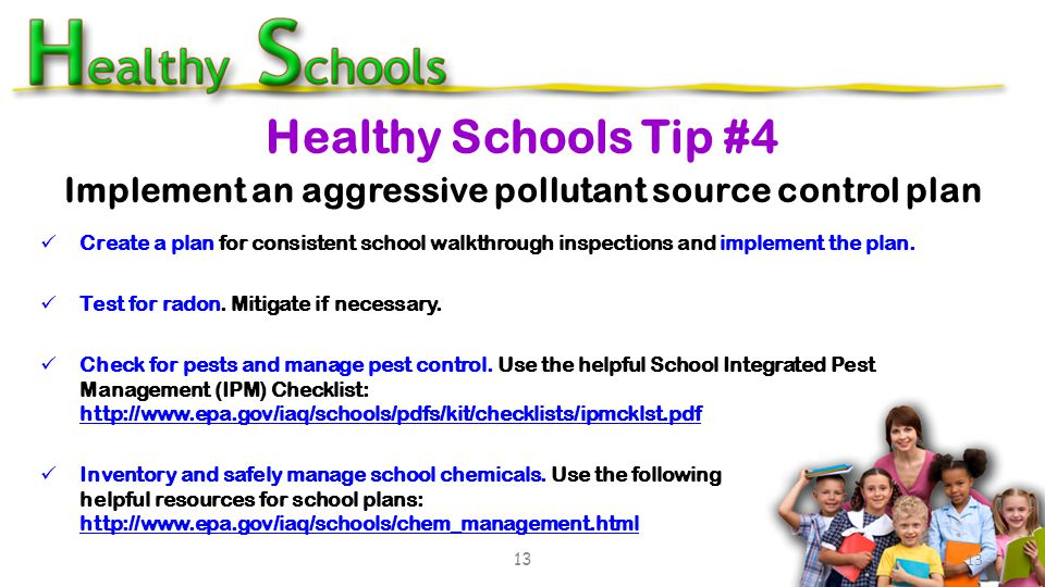 Create a plan for consistent school walkthrough inspections and implement the plan. Test for radon. Mitigate if necessary. Check for pests and manage