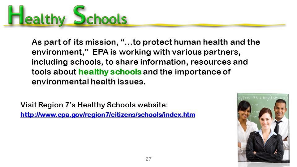 As part of its mission, …to protect human health and the environment, EPA is working with various partners, including schools, to share information, resources and tools about healthy schools and the importance of environmental health issues.
