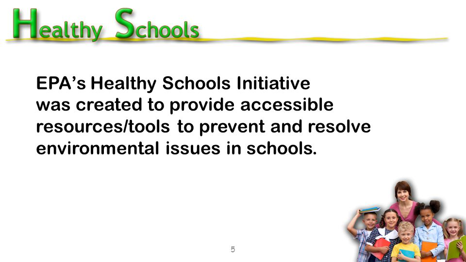 5 EPA's Healthy Schools Initiative was created to provide accessible resources/tools to prevent and resolve environmental issues in schools.
