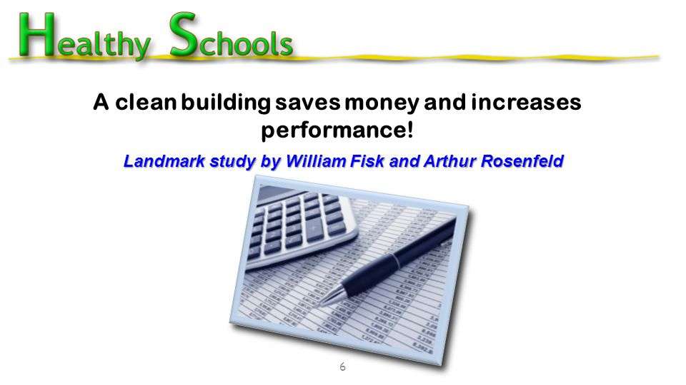Landmark study by William Fisk and Arthur Rosenfeld 6 A clean building saves money and increases performance.